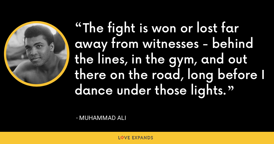 The fight is won or lost far away from witnesses - behind the lines, in the gym, and out there on the road, long before I dance under those lights. - Muhammad Ali