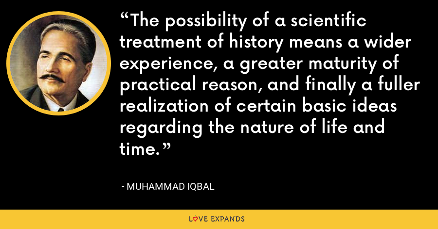 The possibility of a scientific treatment of history means a wider experience, a greater maturity of practical reason, and finally a fuller realization of certain basic ideas regarding the nature of life and time. - Muhammad Iqbal