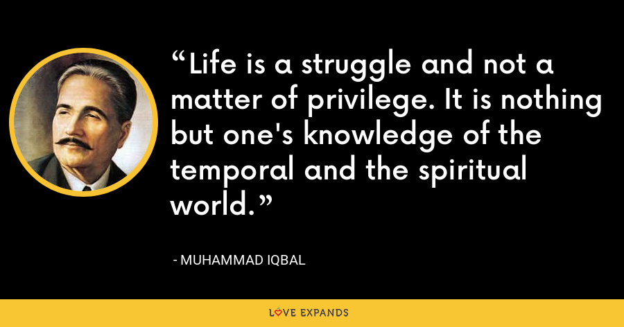 Life is a struggle and not a matter of privilege. It is nothing but one's knowledge of the temporal and the spiritual world. - Muhammad Iqbal
