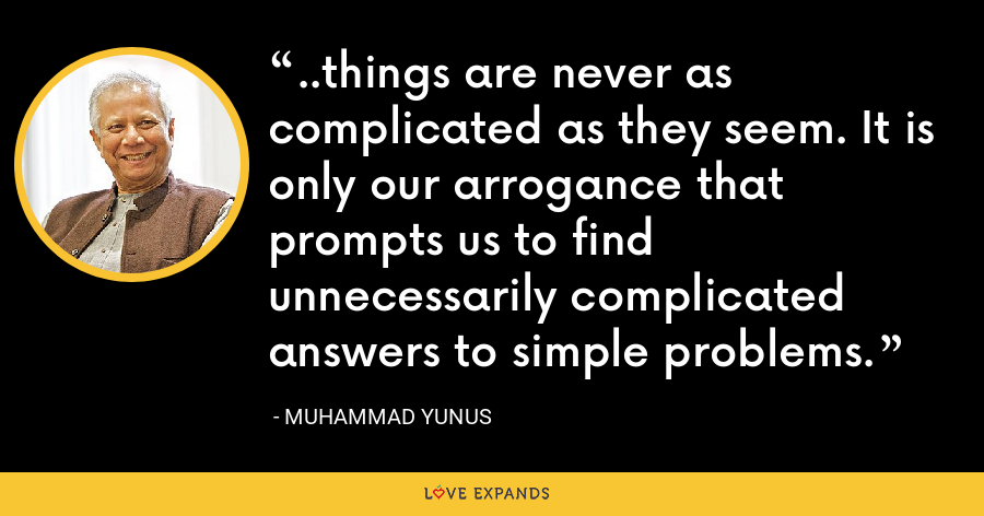 ..things are never as complicated as they seem. It is only our arrogance that prompts us to find unnecessarily complicated answers to simple problems. - Muhammad Yunus