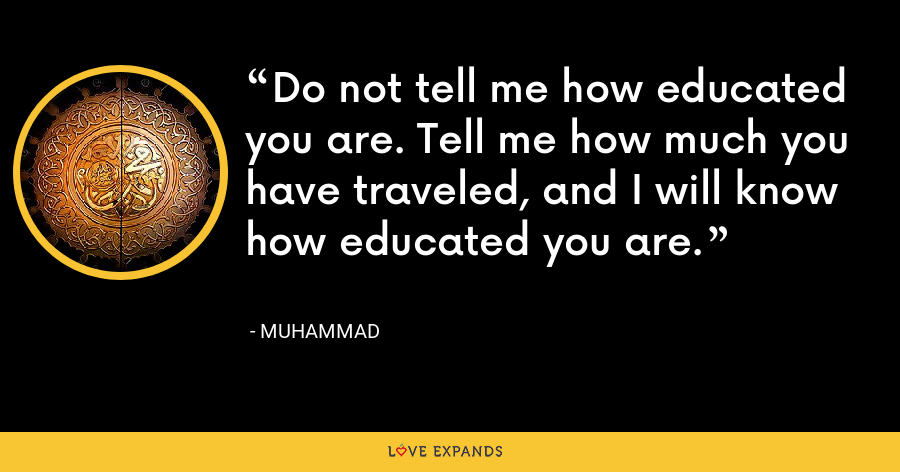 Do not tell me how educated you are. Tell me how much you have traveled, and I will know how educated you are. - Muhammad