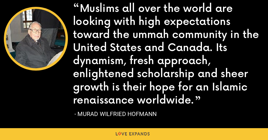 Muslims all over the world are looking with high expectations toward the ummah community in the United States and Canada. Its dynamism, fresh approach, enlightened scholarship and sheer growth is their hope for an Islamic renaissance worldwide. - Murad Wilfried Hofmann
