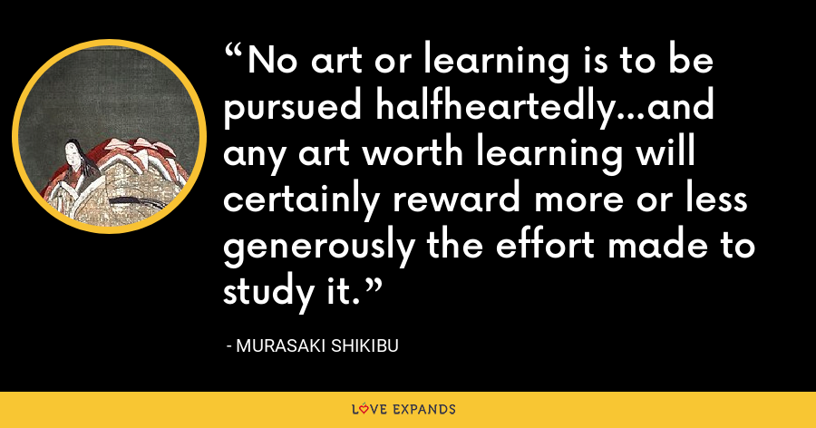 No art or learning is to be pursued halfheartedly...and any art worth learning will certainly reward more or less generously the effort made to study it. - Murasaki Shikibu