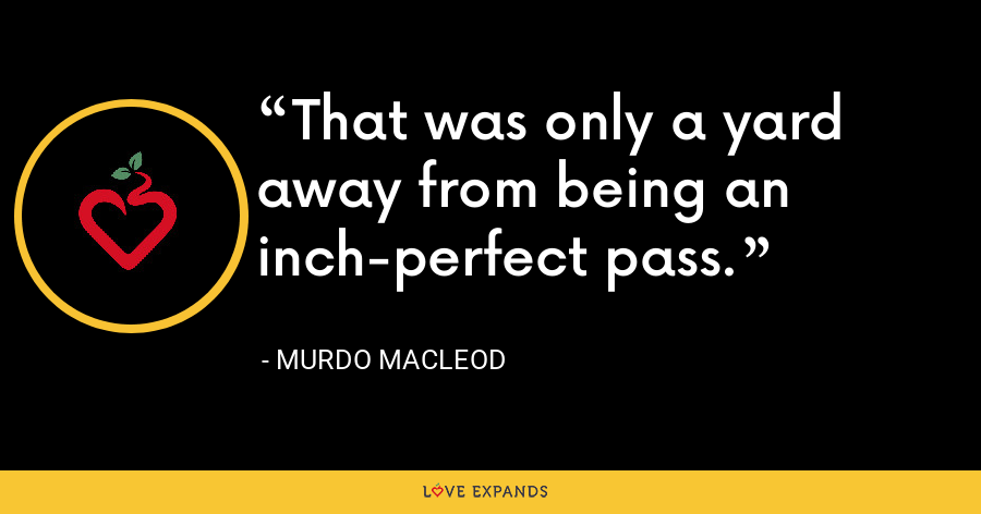 That was only a yard away from being an inch-perfect pass. - Murdo MacLeod