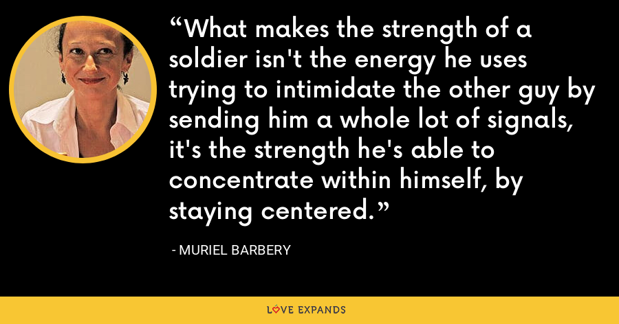 What makes the strength of a soldier isn't the energy he uses trying to intimidate the other guy by sending him a whole lot of signals, it's the strength he's able to concentrate within himself, by staying centered. - Muriel Barbery