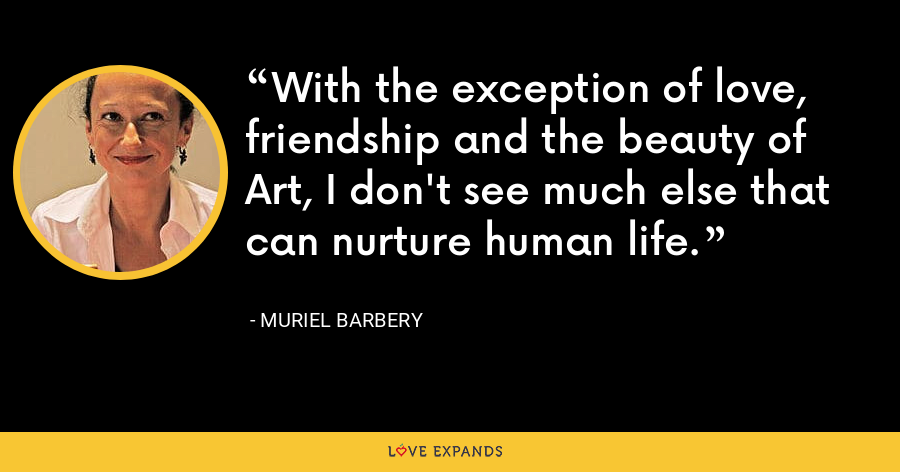 With the exception of love, friendship and the beauty of Art, I don't see much else that can nurture human life. - Muriel Barbery