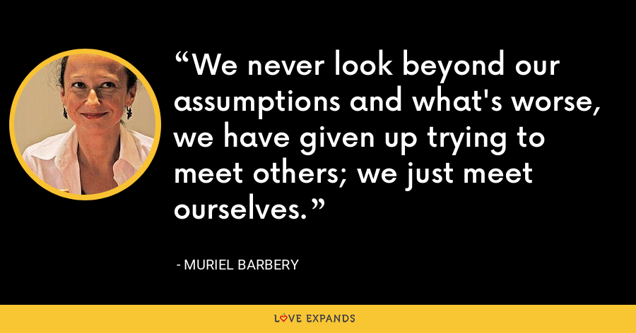 We never look beyond our assumptions and what's worse, we have given up trying to meet others; we just meet ourselves. - Muriel Barbery