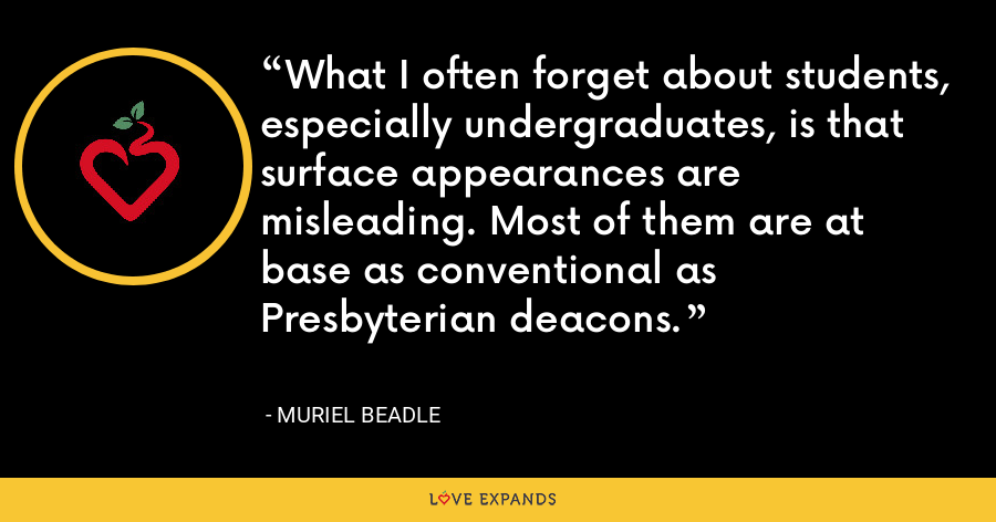 What I often forget about students, especially undergraduates, is that surface appearances are misleading. Most of them are at base as conventional as Presbyterian deacons. - Muriel Beadle