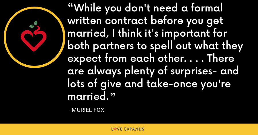 While you don't need a formal written contract before you get married, I think it's important for both partners to spell out what they expect from each other. . . . There are always plenty of surprises- and lots of give and take-once you're married. - Muriel Fox