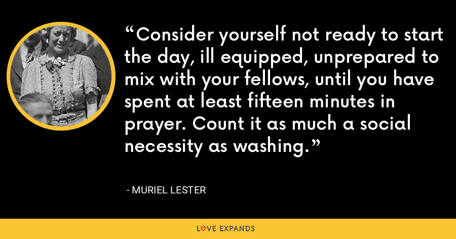 Consider yourself not ready to start the day, ill equipped, unprepared to mix with your fellows, until you have spent at least fifteen minutes in prayer. Count it as much a social necessity as washing. - Muriel Lester