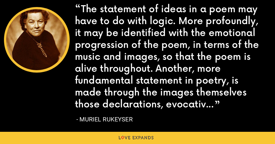 The statement of ideas in a poem may have to do with logic. More profoundly, it may be identified with the emotional progression of the poem, in terms of the music and images, so that the poem is alive throughout. Another, more fundamental statement in poetry, is made through the images themselves those declarations, evocative, exact, and musical, which move through time and are the actions of a poem. - Muriel Rukeyser