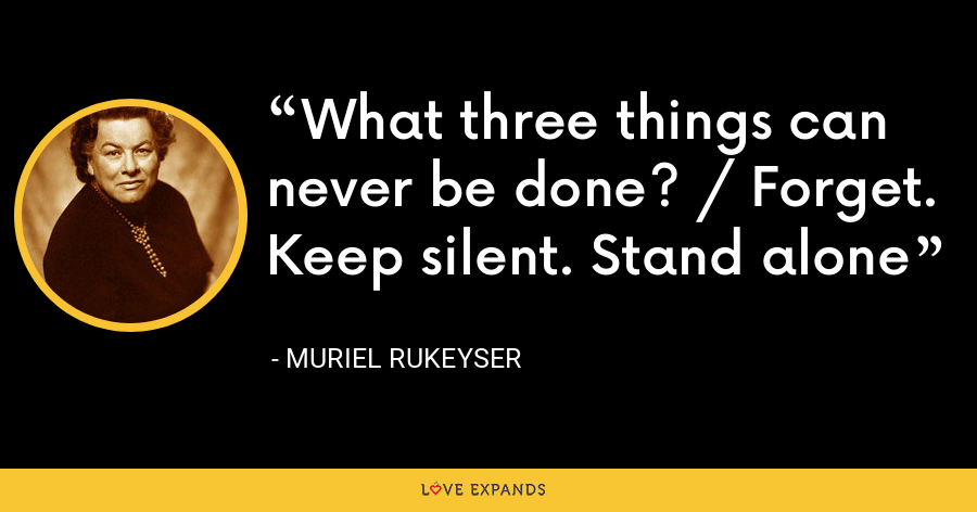What three things can never be done? / Forget. Keep silent. Stand alone - Muriel Rukeyser