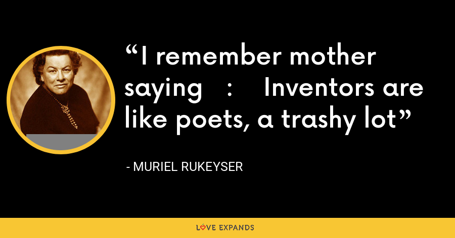 I remember mother saying   :    Inventors are like poets, a trashy lot - Muriel Rukeyser