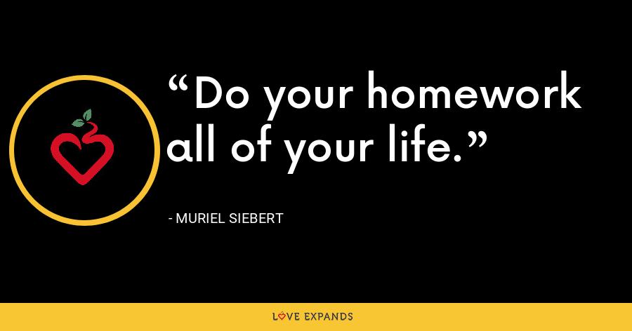 Do your homework all of your life. - Muriel Siebert