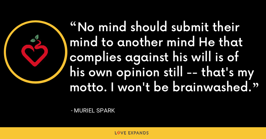 No mind should submit their mind to another mind He that complies against his will is of his own opinion still -- that's my motto. I won't be brainwashed. - Muriel Spark