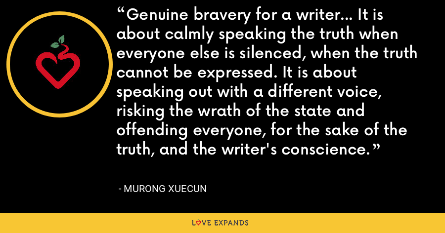 Genuine bravery for a writer... It is about calmly speaking the truth when everyone else is silenced, when the truth cannot be expressed. It is about speaking out with a different voice, risking the wrath of the state and offending everyone, for the sake of the truth, and the writer's conscience. - Murong Xuecun