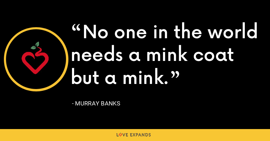 No one in the world needs a mink coat but a mink. - Murray Banks