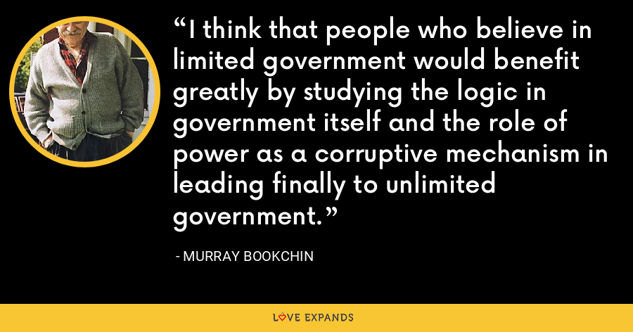 I think that people who believe in limited government would benefit greatly by studying the logic in government itself and the role of power as a corruptive mechanism in leading finally to unlimited government. - Murray Bookchin