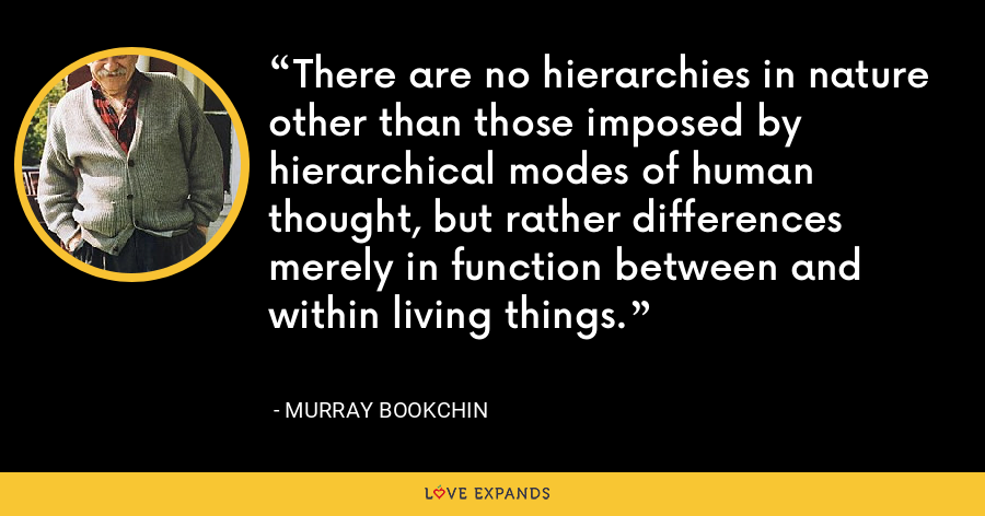 There are no hierarchies in nature other than those imposed by hierarchical modes of human thought, but rather differences merely in function between and within living things. - Murray Bookchin