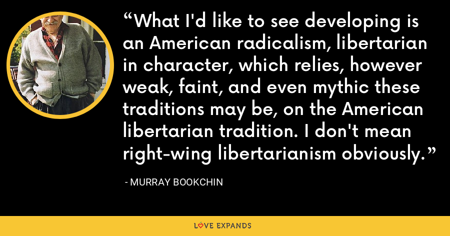 What I'd like to see developing is an American radicalism, libertarian in character, which relies, however weak, faint, and even mythic these traditions may be, on the American libertarian tradition. I don't mean right-wing libertarianism obviously. - Murray Bookchin