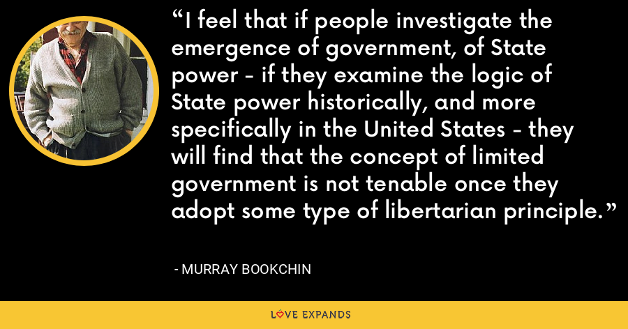 I feel that if people investigate the emergence of government, of State power - if they examine the logic of State power historically, and more specifically in the United States - they will find that the concept of limited government is not tenable once they adopt some type of libertarian principle. - Murray Bookchin