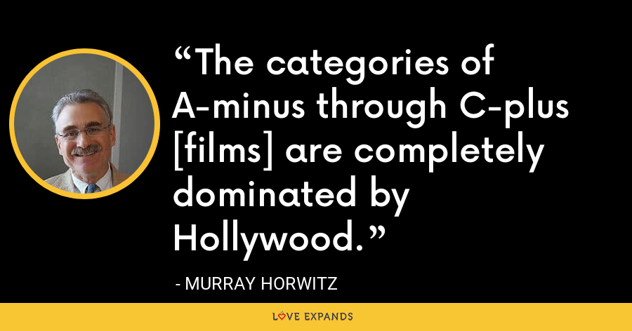 The categories of A-minus through C-plus [films] are completely dominated by Hollywood. - Murray Horwitz