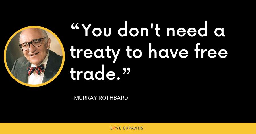 You don't need a treaty to have free trade. - Murray Rothbard