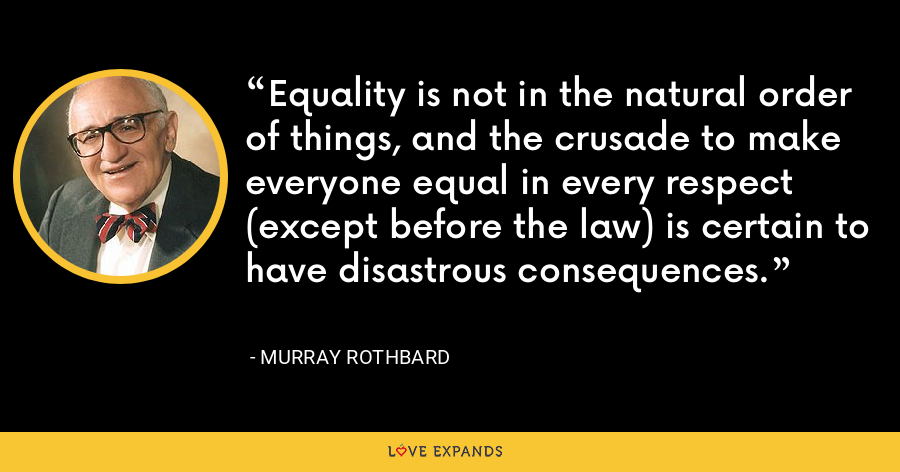 Equality is not in the natural order of things, and the crusade to make everyone equal in every respect (except before the law) is certain to have disastrous consequences. - Murray Rothbard