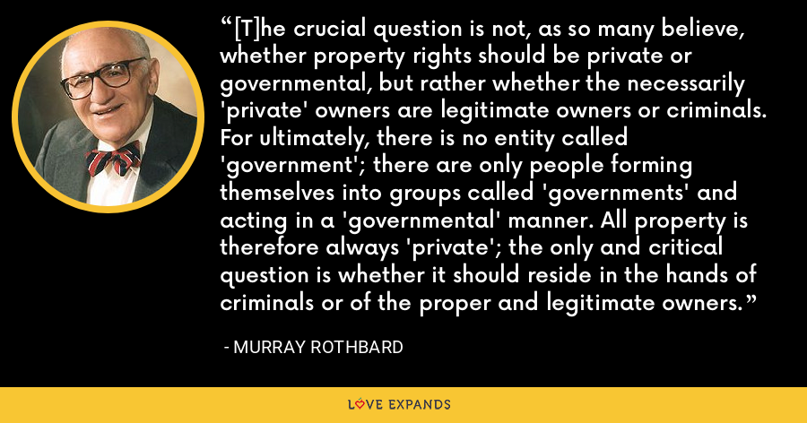 [T]he crucial question is not, as so many believe, whether property rights should be private or governmental, but rather whether the necessarily 'private' owners are legitimate owners or criminals. For ultimately, there is no entity called 'government'; there are only people forming themselves into groups called 'governments' and acting in a 'governmental' manner. All property is therefore always 'private'; the only and critical question is whether it should reside in the hands of criminals or of the proper and legitimate owners. - Murray Rothbard