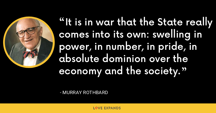 It is in war that the State really comes into its own: swelling in power, in number, in pride, in absolute dominion over the economy and the society. - Murray Rothbard