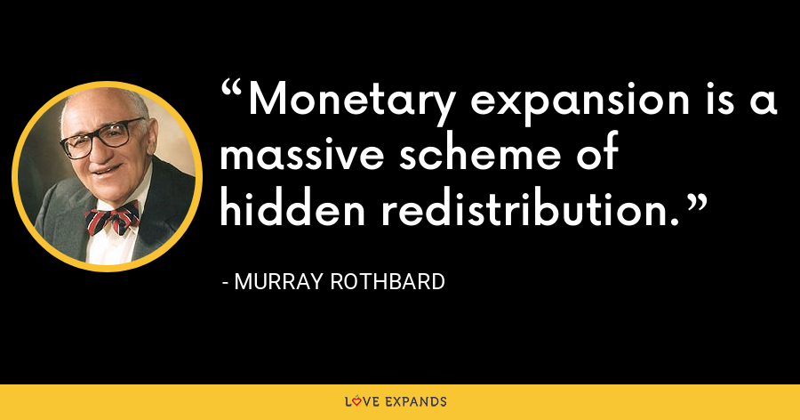 Monetary expansion is a massive scheme of hidden redistribution. - Murray Rothbard