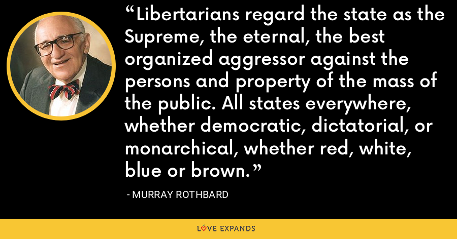 Libertarians regard the state as the Supreme, the eternal, the best organized aggressor against the persons and property of the mass of the public. All states everywhere, whether democratic, dictatorial, or monarchical, whether red, white, blue or brown. - Murray Rothbard
