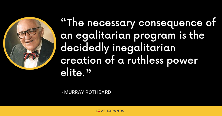 The necessary consequence of an egalitarian program is the decidedly inegalitarian creation of a ruthless power elite. - Murray Rothbard