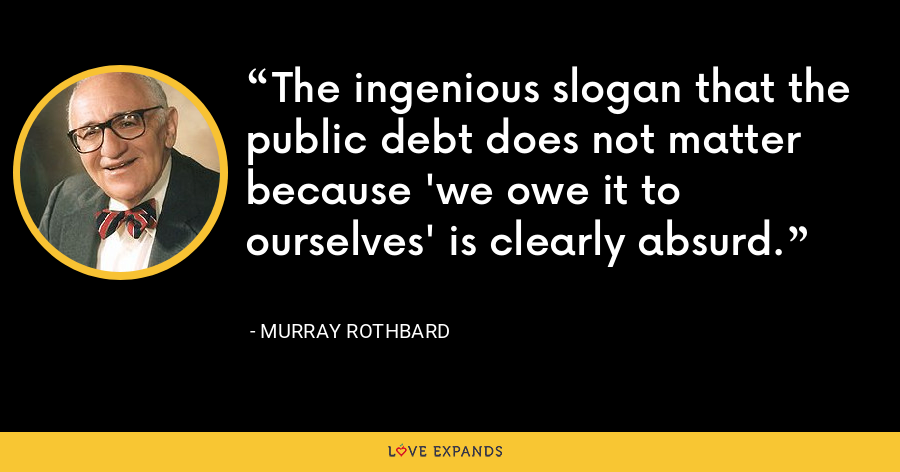 The ingenious slogan that the public debt does not matter because 'we owe it to ourselves' is clearly absurd. - Murray Rothbard