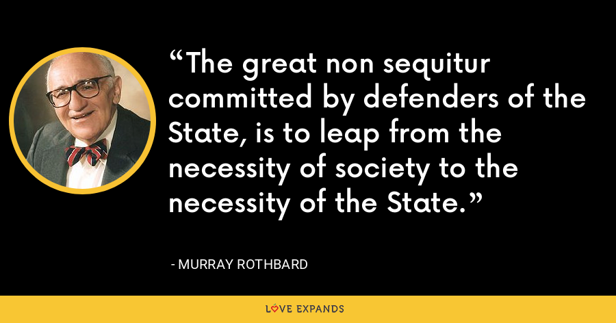 The great non sequitur committed by defenders of the State, is to leap from the necessity of society to the necessity of the State. - Murray Rothbard