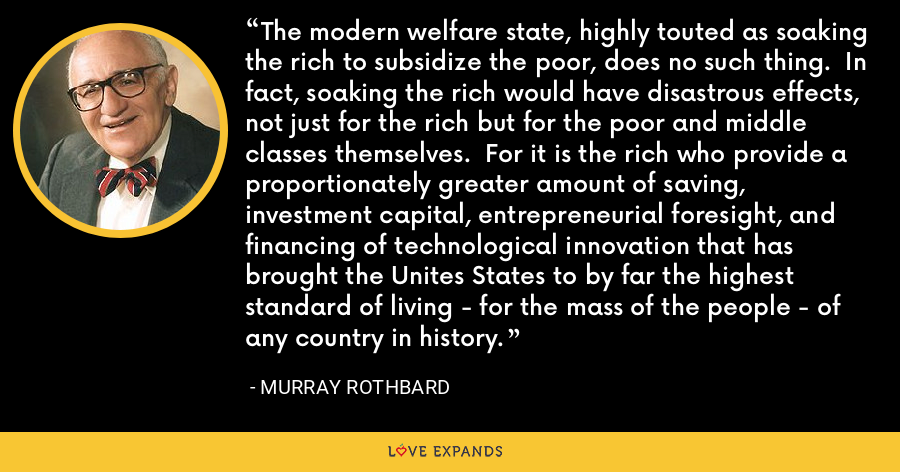 The modern welfare state, highly touted as soaking the rich to subsidize the poor, does no such thing. In fact, soaking the rich would have disastrous effects, not just for the rich but for the poor and middle classes themselves. For it is the rich who provide a proportionately greater amount of saving, investment capital, entrepreneurial foresight, and financing of technological innovation that has brought the Unites States to by far the highest standard of living - for the mass of the people - of any country in history. - Murray Rothbard