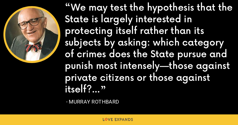 We may test the hypothesis that the State is largely interested in protecting itself rather than its subjects by asking: which category of crimes does the State pursue and punish most intensely—those against private citizens or those against itself? - Murray Rothbard