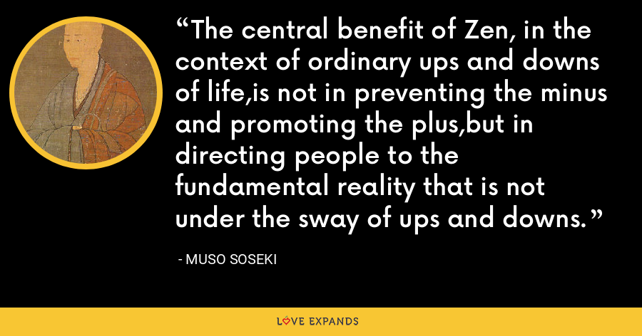 The central benefit of Zen, in the context of ordinary ups and downs of life,is not in preventing the minus and promoting the plus,but in directing people to the fundamental reality that is not under the sway of ups and downs. - Muso Soseki