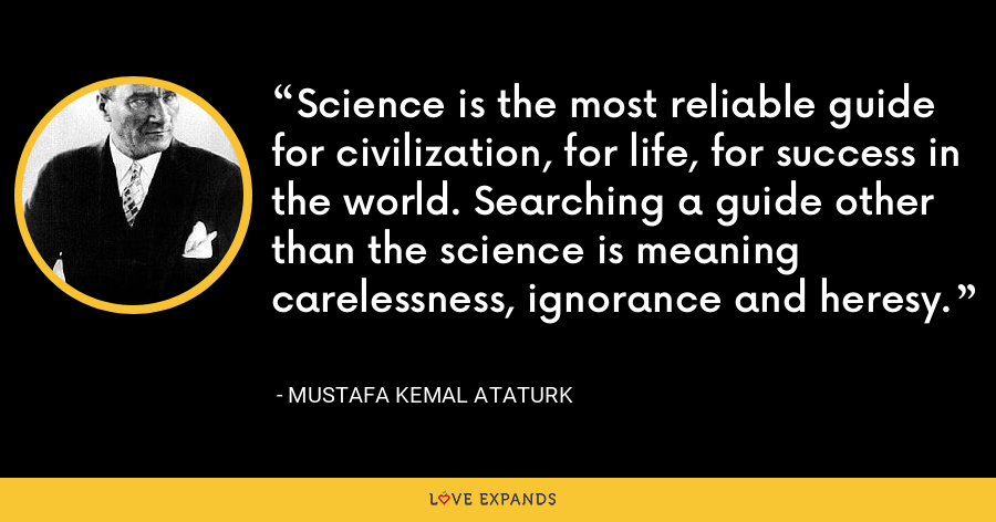 Science is the most reliable guide for civilization, for life, for success in the world. Searching a guide other than the science is meaning carelessness, ignorance and heresy. - Mustafa Kemal Ataturk