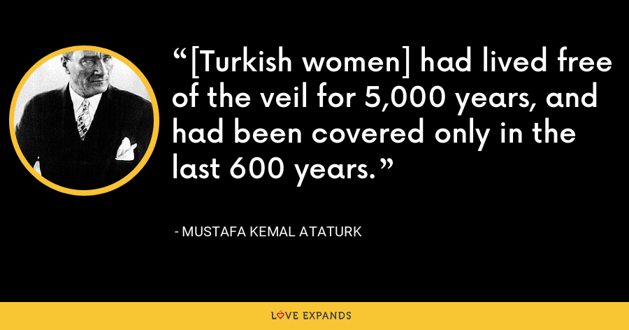 [Turkish women] had lived free of the veil for 5,000 years, and had been covered only in the last 600 years. - Mustafa Kemal Ataturk