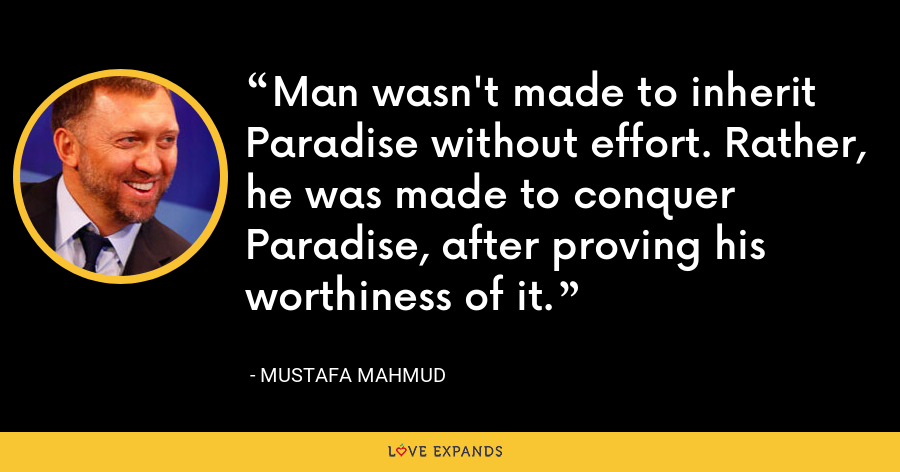 Man wasn't made to inherit Paradise without effort. Rather, he was made to conquer Paradise, after proving his worthiness of it. - Mustafa Mahmud