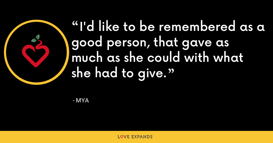 I'd like to be remembered as a good person, that gave as much as she could with what she had to give. - Mya