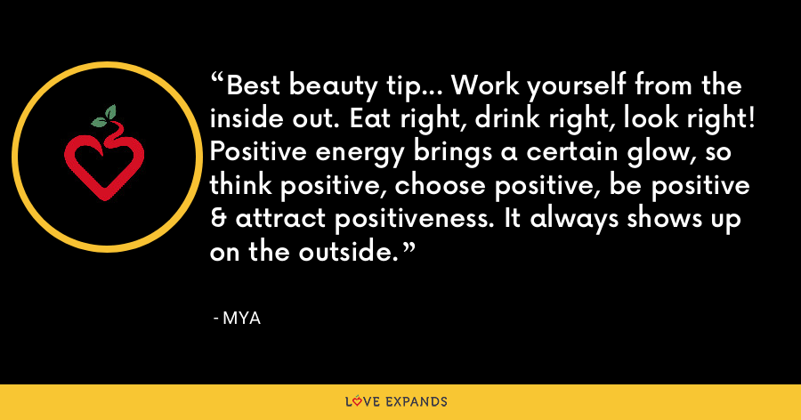 Best beauty tip... Work yourself from the inside out. Eat right, drink right, look right!Positive energy brings a certain glow, so think positive, choose positive, be positive & attract positiveness. It always shows up on the outside. - Mya