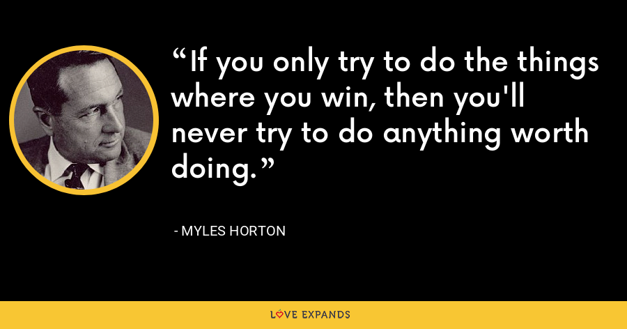If you only try to do the things where you win, then you'll never try to do anything worth doing. - Myles Horton