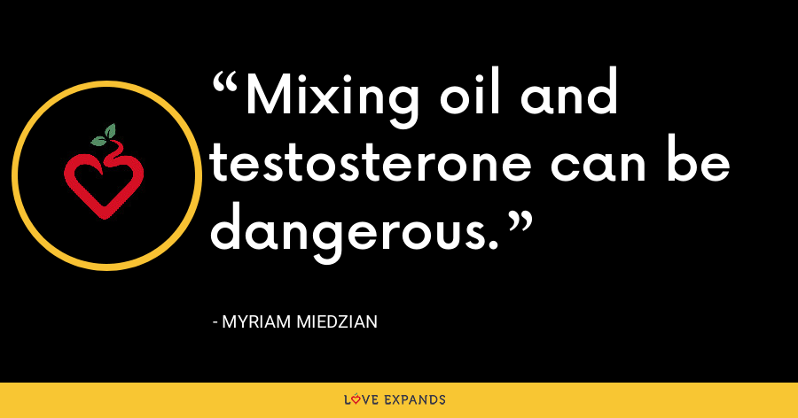 Mixing oil and testosterone can be dangerous. - Myriam Miedzian