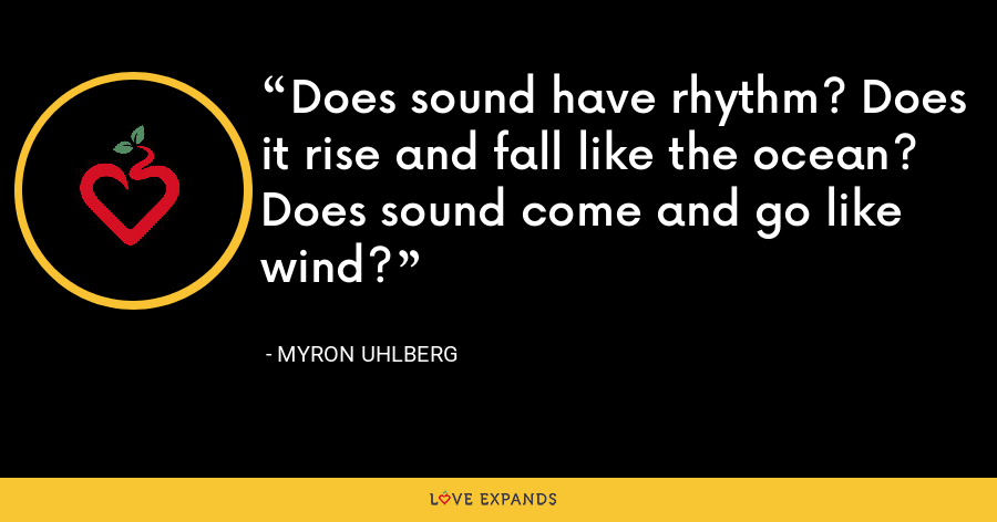 Does sound have rhythm? Does it rise and fall like the ocean? Does sound come and go like wind? - Myron Uhlberg