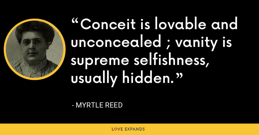 Conceit is lovable and unconcealed ; vanity is supreme selfishness, usually hidden. - Myrtle Reed