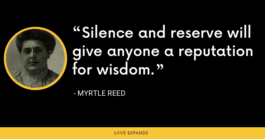 Silence and reserve will give anyone a reputation for wisdom. - Myrtle Reed