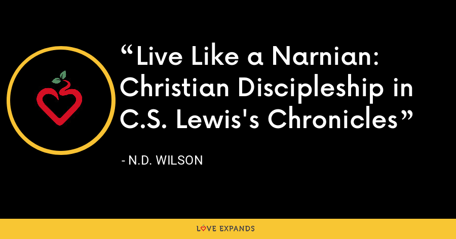 Live Like a Narnian: Christian Discipleship in C.S. Lewis's Chronicles - N.D. Wilson