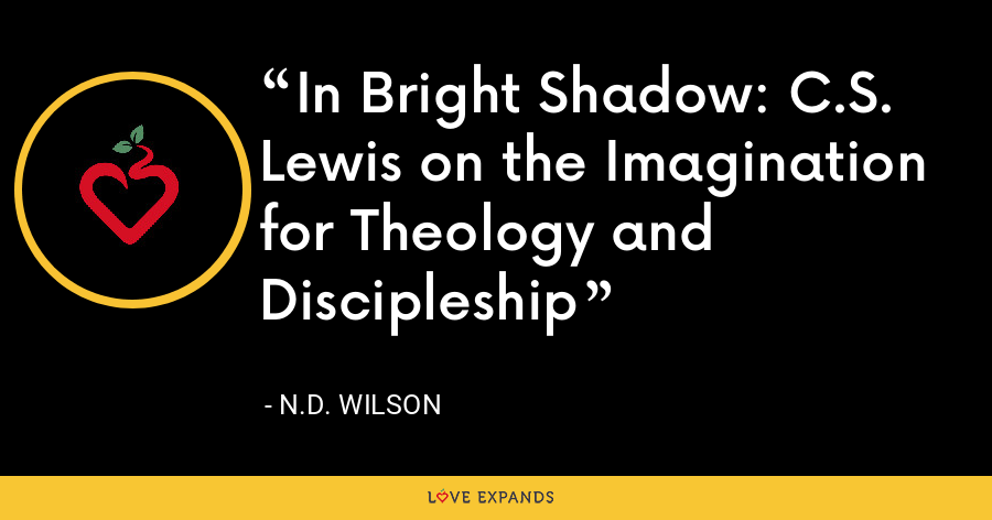 In Bright Shadow: C.S. Lewis on the Imagination for Theology and Discipleship - N.D. Wilson